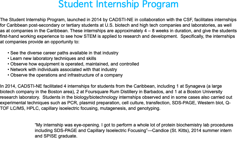 "Student Internship Program The Student Internship Program, launched in 2014 by CADSTI-NE in collaboration with the CSF, facilitates internships for Caribbean post-secondary or tertiary students at U.S. biotech and high tech companies and laboratories, as well as at companies in the Caribbean. These internships are approximately 4 – 8 weeks in duration, and give the students first-hand working experience to see how STEM is applied to research and development. Specifically, the internships at companies provide an opportunity to: • See the diverse career paths available in that industry • Learn new laboratory techniques and skills • Observe how equipment is operated, maintained, and controlled • Network with individuals associated with that industry • Observe the operations and infrastructure of a company In 2014, CADSTI-NE facilitated 4 internships for students from the Caribbean, including 1 at Synageva (a large biotech company in the Boston area), 2 at Foursquare Rum Distillery in Barbados, and 1 at a Boston University research laboratory. Students in the biology/biotechnology internships observed and in some cases also carried out experimental techniques such as PCR, plasmid preparation, cell culture, transfection, SDS-PAGE, Western blot, Q-TOF LC/MS, HPLC, capillary isoelectric focusing, mutagenesis, and genotyping. ""My internship was eye-opening. I got to perform a whole lot of protein biochemistry lab procedures including SDS-PAGE and Capillary Isoelectric Focusing""—Candice (St. Kitts), 2014 summer intern and SPISE graduate."